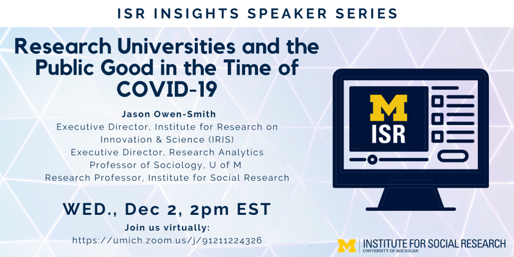 ISR Insights Speaker Series: Research Universities and the Public Good in the Time of COVID-19. Jason Owen-Smith Executive Director, Institute for Research on Innovation & Science (IRIS) Executive Director, Research Analytics Professor of Sociology, U of M Research Professor, Institute for Social Research WED., Dec 2, 2pm EST Join us virtually: https://umich.zoom.us/j/91211224326