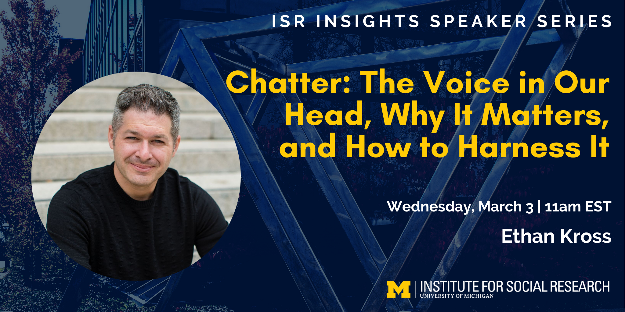 ISR Insights Speaker Series - Chatter: The Voice in Our Heads, Why it Matters, and How to Harness It. Wednesday, March 3 at 11am EST. Ethan Kross. University of Michigan Institute for Social Research