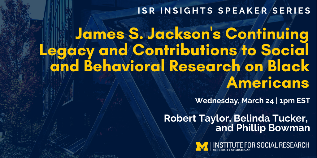 ISR Insights Speaker Series - James S. Jackson's Continuing Legacy and Contributions to Social and Behavioral Research on Black Americans. Wednesday, March 24 at 1pm EST. Panelists: Robert Taylor, Belinda Tucker, and Phillip Bowman.