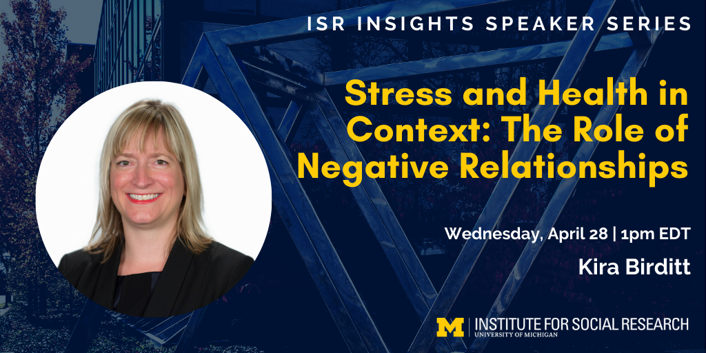 ISR Insights Speaker Series - Stress and Health in Context: The Role of Negative Relationships. Wednesday, April 28 at 1pm EDT with Kira Birditt.