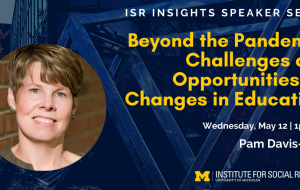 ISR Insights Speaker Series Beyond the Pandemic: Challenges and Opportunities for Changes in Education Pam Davis-Kean (Research Affiliate, PSC; Research Professor, SRC) Wednesday, May 12 at 1pm EDT