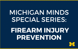 Michigan Minds Special Series: Firearm Injury Prevention
