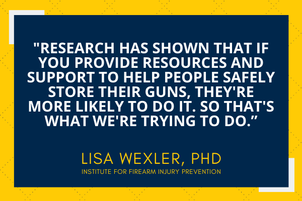 """""""Research has shown that if you provide resources and support to help people safely store their guns, they're more likely to do it. So that's what we're trying to do."""" Lisa Wexler, PhD, Institute for Firearm Injury Prevention."""