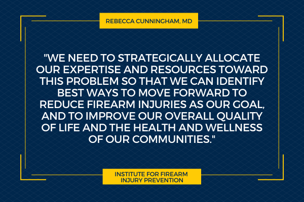 """""""We need to strategically allocate our expertise and resources toward this problem so that we can identify best ways to move forward to reduce firearm injuries as our goal, and to improve our overall quality of life and the health and wellness of our communities."""" Rebecca Cunningham, MD. Institute for Firearm Injury Prevention."""