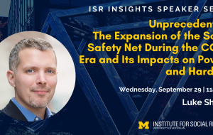 ISR Insights Speaker Series - Unprecedented: The Expansion of the Social Safety Net During the COVID Era and Its Impacts on Poverty and Hardship. Wednesday, September 29 | 11am EDT with Luke Shaefer