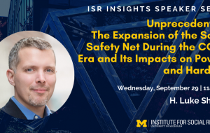 ISR Insights Speaker Series - Unprecedented: The Expansion of the Social Safety Net During the COVID Era and Its Impacts on Poverty and Hardship. Wednesday, September 29   11am EDT with H. Luke Shaefer.