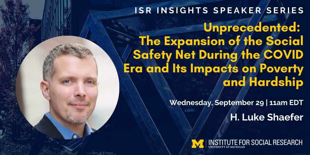 ISR Insights Speaker Series - Unprecedented: The Expansion of the Social Safety Net During the COVID Era and Its Impacts on Poverty and Hardship. Wednesday, September 29 | 11am EDT with H. Luke Shaefer.